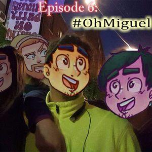 Episode 6: #ohmiguel