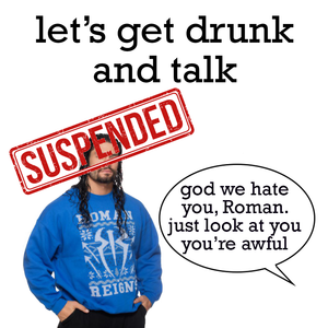 [#McAffee] let's get drunk and talk roman reigns' suspension!