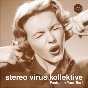 Stereo Virus  Kollektive - Foetus in Your Ear!