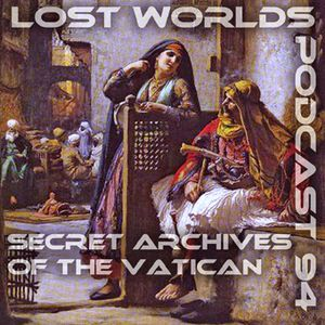 Lost Worlds - Secret Archives of the Vatican Podcast 94