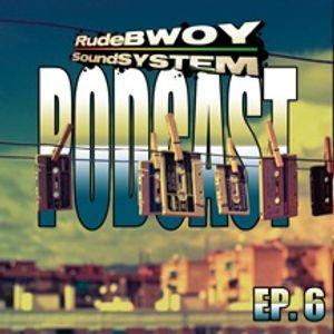RudeBWOY SoundSYSTEM Podcast: Episode 6