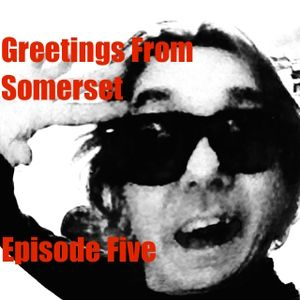 Greetings From Somerset:- Episode Five