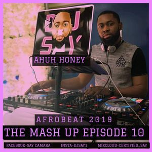 THE MASH UP EPISODE 10-(afrobeat 2019)-MIX BY DJ-SAY-ahuh honey by