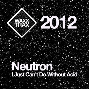 [2012] Neutron - I Just Can't Do Without Acid
