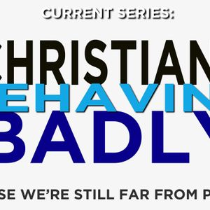 Christians Bhaving Badly:  Conclusion