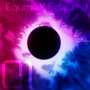 EquinoX Eclipsed with April Elyse Episode 001
