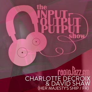 The Input Output Putput radio show: Charlotte Decroix & David Shaw (Her Majesty's Ship/FR)