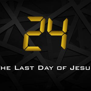 24: The Last Day of Jesus — Part 1