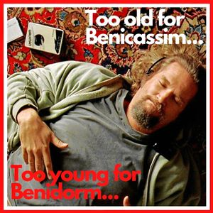 Too Old for Benicassim Too Young for Benidorm
