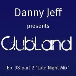 """Danny Jeff pres """"Clubland"""" Ep. 38 Part 2 """"Late Night Mix"""""""