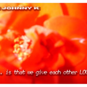 DJ JOHNNY K. - ...IS THAT WE GIVE EACH OTHER LOVE