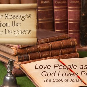 MAJOR MESSAGES FROM THE MINOR PROPHETS: Love People as God Loves People – The Book of Jonah (Audio)