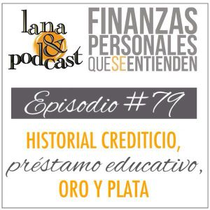 Historial crediticio, préstamo educativo, oro y plata. Podcast #79