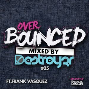 Destroy3r - Over Bounced #05 [Feat. Frank Vasquez] [PODCAST]