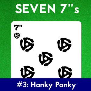 "Seven 7""s #3: Hanky Panky"