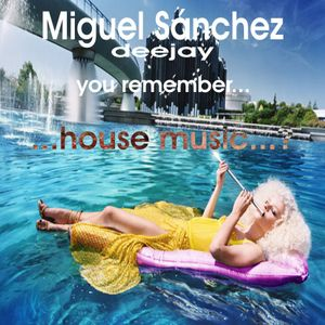 you remember... house music...?  by Miguel Sanchez deejay