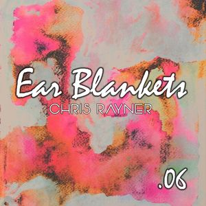 Ear Blankets Volume 06 - Mixed by Chris Rayner