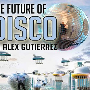The Future Of Disco by DJ Alex Gutierrez