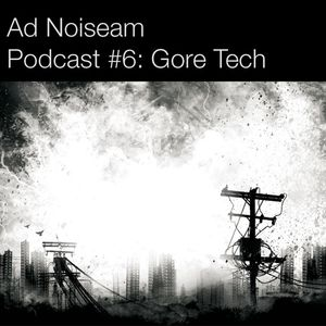 Ad Noiseam Podcast #6: Gore Tech