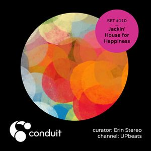 Conduit Set #110 | Jackin' House for Happiness (curated by Erin Stereo) [UPbeats]