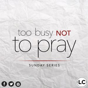 """111515 """"TOO BUSY NOT TO PRAY: Week 3"""""""