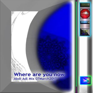 Where are you now  - Abdi Adl Mix 07March2017