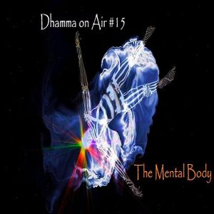 Dhamma On Air #15 Audio: The Mental and the Mind-Made Body