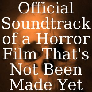 Official Soundtrack of a Horror Film That's Not Been Made Yet