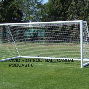 VIVID RIOT FOOTBALL CASUAL PODCAST 6