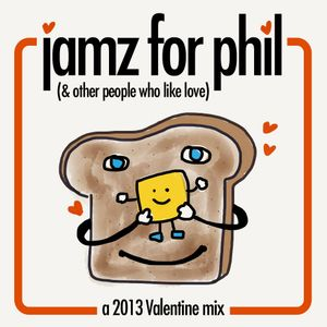 Jamz For Phil (& Other People Who Like Love): A 2013 Valentine Mix