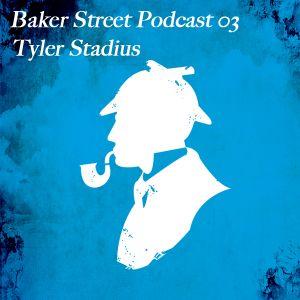 Baker Street Podcast 03 - Tyler Stadius