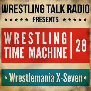 [WTR #473] Wrestling Time Machine: WWE Wrestlemania X-Seven Review