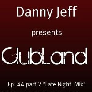 "Danny Jeff presents ""Clubland"" Ep. 44 Part 2 ""Late Night Mix"""