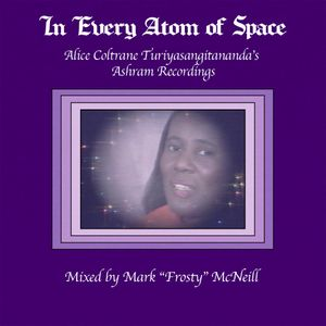 "In Every Atom of Space: Alice ""Swamini Turiyasangitananda"" Coltrane's Ashram Tapes mixed by Frosty"