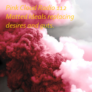 Pink Cloud Radio 112 Matted Ideals replacing desires and guts.