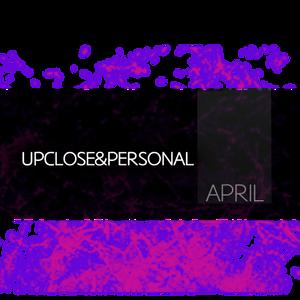 UPCLOSE & PERSONAL - APRIL 2011