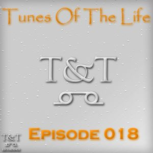 T&T – Tunes Of The Life [Episode 018]
