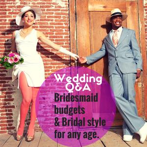 044: Wedding Q&A- Bridesmaid Budgets & Bridal style at any age.