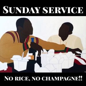 "SUNDAY SERVICE "" NO RICE, NO CHAMPAGNE """