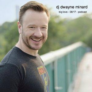 dj dwayne minard - big love - 08/17 - podcast