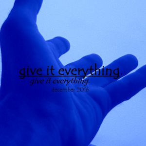 Give It Everything December 2016