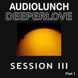 AudioLunch - DeeperLove Session III (Part 1)
