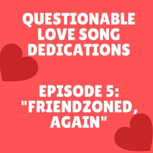 Questionable Love Song Dedications Ep. 5 - Friendzoned, Again