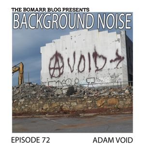 The Bomarr Blog Presents: The Background Noise Podcast Series, Episode 72: Adam Void