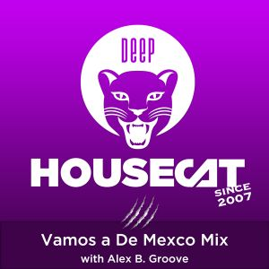 Deep House Cat Show - Vamos a De Mexco Mix - with Alex B. Groove