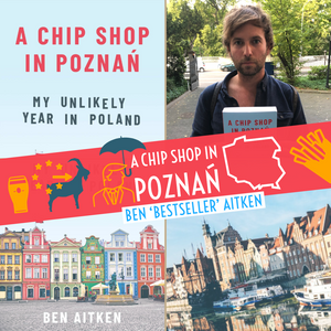 Show 249: Bestseller! A Chip Shop in Poznan, My Unlikely Year in Poland - Ben Aitken