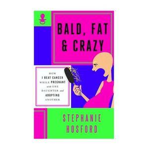 Bald, Fat & Crazy! One Woman's Journey Through Pregnancy, Adoption & Cancer