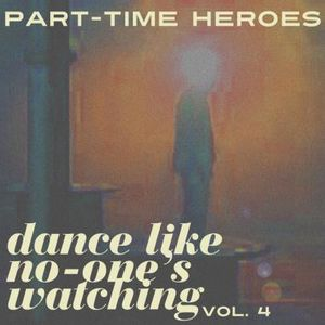 PART TIME HEROES PRESENT, 'DANCE LIKE NO-ONE'S WATCHING, VOL.4'