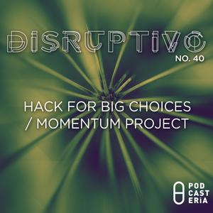 Disruptivo No. 40 - Hack for Big Choices / Momentum Project