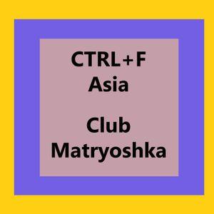CTRL+F:Asia > Club Matryoshka